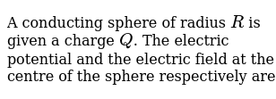 A conducting sphere of radius `R` is given a charge `Q`. The electric potential and the electric field at the centre of the sphere respectively are