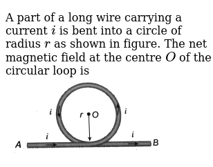 A part of a long wire carrying a current `i` is bent into a circle of radius `r` as shown