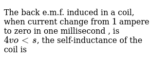 The back e.m.f. induced in a coil, when current change from `1` ampere to zero in one mill
