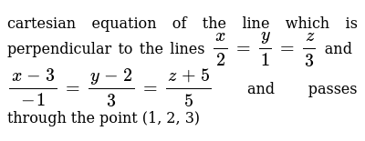 cartesian equation of the line which is perpendicular to the lines `x/2=y/1=z/3` and `(x-3)/-1=(y-2)/3=(z+5)/5` and passes through the point (1, 2, 3)