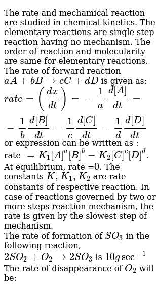 The rate and mechamical reaction are studied in chemical kinetics. The elementary reactions are single step reaction having no mechanism. The order of reaction and molecularity are same for elementary reactions. The rate of forward reaction `aA + bBrarr cC+dD` is given as: <br> `rate =((dx)/(dt))=-1/a(d[A])/(dt)=-1/b(d[B])/(dt)=1/c(d[C])/(dt)=1/d(d[D])/(dt)` or expression can be written as : rate `=K_(1)[A]^(a)[B]^(b)-K_(2)[C]^(c )[D]^(d)`. At equilibrium, rate =`0`. The constants `K, K_(1), K_(2)` are rate constants of respective reaction. In case of reactions governed by two or more steps reaction mechanism, the rate is given by the slowest step of mechanism. <br> The rate of formation of `SO_(3)` in the following reaction, <br> `2SO_(2)+O_(2)rarr 2SO_(3)` is `10 g sec^(-1)` <br> The rate of disappearance of `O_(2)` will be: