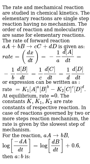 The rate and mechamical reaction are studied in chemical kinetics. The elementary reactions are single step reaction having no mechanism. The order of reaction and molecularity are same for elementary reactions. The rate of forward reaction `aA + bBrarr cC+dD` is given as: <br> `rate =((dx)/(dt))=-1/a(d[A])/(dt)=-1/b(d[B])/(dt)=1/c(d[C])/(dt)=1/d(d[D])/(dt)` or expression can be written as : rate `=K_(1)[A]^(a)[B]^(b)-K_(2)[C]^(c )[D]^(d)`. At equilibrium, rate =`0`. The constants `K, K_(1), K_(2)` are rate constants of respective reaction. In case of reactions governed by two or more steps reaction mechanism, the rate is given by the slowest step of mechanism. <br> For the reaction, `aArarr bB`, <br> `log[(-dA)/(dt)]=log[(dB)/(dt)]+0.6`, then `a:b` is: