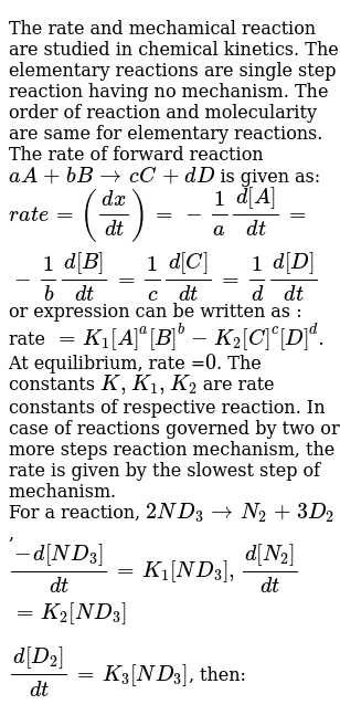 The rate and mechamical reaction are studied in chemical kinetics. The elementary reactions are single step reaction having no mechanism. The order of reaction and molecularity are same for elementary reactions. The rate of forward reaction `aA + bBrarr cC+dD` is given as: <br> `rate =((dx)/(dt))=-1/a(d[A])/(dt)=-1/b(d[B])/(dt)=1/c(d[C])/(dt)=1/d(d[D])/(dt)` or expression can be written as : rate `=K_(1)[A]^(a)[B]^(b)-K_(2)[C]^(c )[D]^(d)`. At equilibrium, rate =`0`. The constants `K, K_(1), K_(2)` are rate constants of respective reaction. In case of reactions governed by two or more steps reaction mechanism, the rate is given by the slowest step of mechanism. <br> For a reaction, `2ND_(3)rarrN_(2)+3D_(2)`, <br> `(-d[ND_(3)])/(dt)=K_(1)[ND_(3)], (d[N_(2)])/(dt)=K_(2)[ND_(3)]` <br> `(d[D_(2)])/(dt)=K_(3)[ND_(3)]`, then: