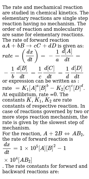 The rate and mechamical reaction are studied in chemical kinetics. The elementary reactions are single step reaction having no mechanism. The order of reaction and molecularity are same for elementary reactions. The rate of forward reaction `aA + bBrarr cC+dD` is given as: <br> `rate =((dx)/(dt))=-1/a(d[A])/(dt)=-1/b(d[B])/(dt)=1/c(d[C])/(dt)=1/d(d[D])/(dt)` or expression can be written as : rate `=K_(1)[A]^(a)[B]^(b)-K_(2)[C]^(c )[D]^(d)`. At equilibrium, rate =`0`. The constants `K, K_(1), K_(2)` are rate constants of respective reaction. In case of reactions governed by two or more steps reaction mechanism, the rate is given by the slowest step of mechanism. <br> For the reaction, `A+2B hArr AB_(2)`, the rate of forward reaction is `(dx)/(dt)=1xx10^(5)[A][B]^(2)-1xx10^(4)[AB_(2)]`. The rate constants for forward and backward reactions are: