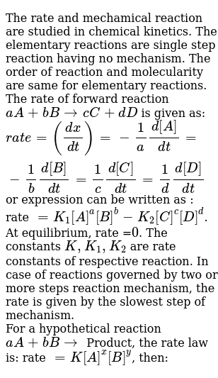 The rate and mechamical reaction are studied in chemical kinetics. The elementary reactions are single step reaction having no mechanism. The order of reaction and molecularity are same for elementary reactions. The rate of forward reaction `aA + bBrarr cC+dD` is given as: <br> `rate =((dx)/(dt))=-1/a(d[A])/(dt)=-1/b(d[B])/(dt)=1/c(d[C])/(dt)=1/d(d[D])/(dt)` or expression can be written as : rate `=K_(1)[A]^(a)[B]^(b)-K_(2)[C]^(c )[D]^(d)`. At equilibrium, rate =`0`. The constants `K, K_(1), K_(2)` are rate constants of respective reaction. In case of reactions governed by two or more steps reaction mechanism, the rate is given by the slowest step of mechanism. <br> For a hypothetical reaction `aA+bBrarr` Product, the rate law is: rate `=K[A]^(x)[B]^(y)`, then: