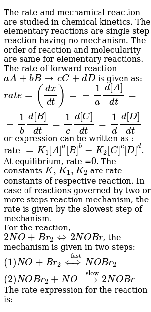 """The rate and mechamical reaction are studied in chemical kinetics. The elementary reactions are single step reaction having no mechanism. The order of reaction and molecularity are same for elementary reactions. The rate of forward reaction `aA + bBrarr cC+dD` is given as: <br> `rate =((dx)/(dt))=-1/a(d[A])/(dt)=-1/b(d[B])/(dt)=1/c(d[C])/(dt)=1/d(d[D])/(dt)` or expression can be written as : rate `=K_(1)[A]^(a)[B]^(b)-K_(2)[C]^(c )[D]^(d)`. At equilibrium, rate =`0`. The constants `K, K_(1), K_(2)` are rate constants of respective reaction. In case of reactions governed by two or more steps reaction mechanism, the rate is given by the slowest step of mechanism. <br> For the reaction, `2NO+Br_(2) hArr 2NOBr`, the mechanism is given in two steps: <br> `(1) NO+Br_(2) overset(""""fast"""")(hArr)NOBr_(2)` <br> `(2) NOBr_(2)+NO overset(""""slow"""")(rarr)2NOBr` <br> The rate expression for the reaction is:"""