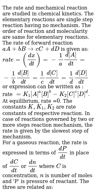 The rate and mechamical reaction are studied in chemical kinetics. The elementary reactions are single step reaction having no mechanism. The order of reaction and molecularity are same for elementary reactions. The rate of forward reaction `aA + bBrarr cC+dD` is given as: <br> `rate =((dx)/(dt))=-1/a(d[A])/(dt)=-1/b(d[B])/(dt)=1/c(d[C])/(dt)=1/d(d[D])/(dt)` or expression can be written as : rate `=K_(1)[A]^(a)[B]^(b)-K_(2)[C]^(c )[D]^(d)`. At equilibrium, rate =`0`. The constants `K, K_(1), K_(2)` are rate constants of respective reaction. In case of reactions governed by two or more steps reaction mechanism, the rate is given by the slowest step of mechanism. <br> For a gaseous reaction, the rate is expressed in terms of `(dP)/(dt)` in place of `(dC)/(dt)` or `(dn)/(dt)` where `C` is concentration, `n` is number of moles and 'P' is pressure of reactant. The three are related as: