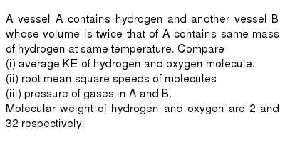A vessel A contains hydrogen and another vessel B whose volume is twice that of A contains same mass of hydrogen at same temperature. Compare <br> (i) average KE of hydrogen and oxygen molecule. <br> (ii) root mean square speeds of molecules <br> (iii) pressure of gases in A and B. <br> Molecular weight of hydrogen and oxygen are 2 and 32 respectively.
