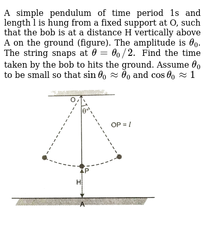 "A simple pendulum of time period 1s and length l is hung from a fixed support at O, such that the bob is at a distance H vertically above A on the ground (figure). The amplitude is `theta_(0)`. The string snaps at `theta=theta_(0)//2.` Find the time taken by the bob to hits the ground. Assume `theta_(0)` to be small so that `sintheta_(0)~~theta_(0)` and ` costheta_(0)~~1` <br> <img src=""https://d10lpgp6xz60nq.cloudfront.net/physics_images/PR_XI_V02_C10_S01_500_Q01.png"" width=""80%"">"