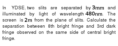 In YDSE,  two slits are separated by `3 mm` and illuminated by light of wavelength `480 nm`. The screen is `2 m` from the plane of slits. Calculate the separation between 8th bright fringe and 3rd dark fringe observed on the same side of central bright fringe.
