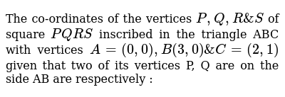 The co-ordinates of the vertices `P, Q, R & S` of square `PQRS` inscribed in the triangle ABC with vertices `A = (0, 0), B (3, 0) & C = (2, 1)` given that  two of its vertices P, Q are on the side AB are respectively :