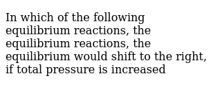 In which of the following equilibrium reactions, the equilibrium reactions, the equilibrium would shift to the right, if total pressure is increased