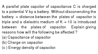 A parallel plate capcitor of capacitance C is charged to a potential V by  a battery. Without disconencting  the battery = distance  between  the plates  of capacitor  is triple and a dielectric  medium of K = 10 is introduced  between the plates  of capacitor. Explain  giving  reasons  how will the  following be affected ? <br> (a) Capacitance of capacitor  <br> (b) Charge on capacitor <br> (c ) Energy density of capacitor.