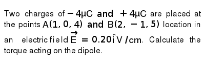 Two charges of `-4 muC and +4muC` are placed at  the points `A (1,0,4) and B (2,-1,5)` loc