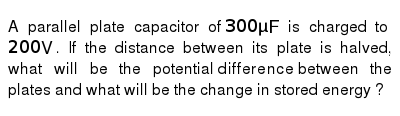 A parallel plate capacitor of `300 muF` is charged to `200 V`. If the distance between its