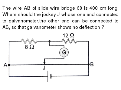 """The wire AB of slide wire bridge 68 is 400 cm long. Where should the jockey J whose one end connected to galvanometer,the other end can be connected to AB, so that galvanometer shows no deflection ? <br> <img src=""""https://d10lpgp6xz60nq.cloudfront.net/physics_images/PR_XII_V01_C02_S01_362_Q01.png"""" width=""""80%"""">"""
