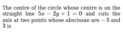 The centre of the circle whose centre is on the straight line `5x - 2y + 1 = 0` and cuts the axis at two points whose abscissae are `-5` and `3` is