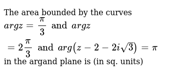 The area bounded by the curves ` arg z = pi/3 and arg z = 2 pi /3 and arg(z-2-2isqrt3) = pi` in the argand plane is (in sq. units)