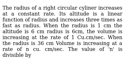 The radius of a right circular cyliner increases at a constant rate. Its altitude is a linear function of  radius and increases three times as fast as radius. When the radius is 1 cm the altitude is 6 cm radius is 6cm, the volume is increasing at the rate of 1 Cu.cm/sec. When the radius is 36 cm Volume is increasing at a rate of n cu. cm/sec. The value of 'n' is divisible by