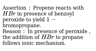 Assertion `:` Propene reacts with `HBr` in presence of benzoyl peroxide to yield `1-` bromopropane. <br> Reason `:` In presence of peroxide , the addition of `HBr` to propane follows ionic mechanism.