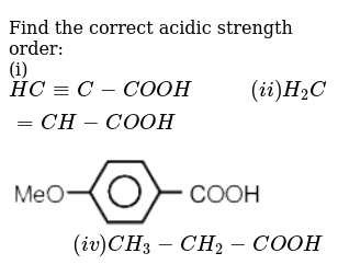 """Find the correct acidic strength order:  <br> (i) `HC-=C-COOH""""       """" (ii) H_(2)C=CH-COOH` <br>  <img src=""""https://d10lpgp6xz60nq.cloudfront.net/physics_images/RES_JEE(A)_CHM_E01_002_Q01.png"""" width=""""80%""""> `""""        """" (iv) CH_(3)-CH_(2)-COOH`"""
