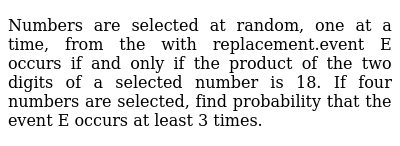 Numbers are selected at random, one at a time, from the with replacement.event E occurs if and only if the product of the two digits of a selected number is 18. If four numbers are selected, find probability that the event E occurs at least 3 times.
