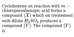 Cyclohexene on reaction with `m-`chloroperoxbenzpic acid forms a compound `(X)` which on treatement with dilute `H_(2)SO_(4)` produces a compound `(Y)`. The compound `(Y)` is