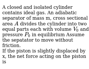 A closed and isolated cylinder contains ideal gas. An adiabatic separator of mass m, cross sectional area `A` divides the cylinder into two equal parts each with volume `V_(0)` and pressure `P_(0)` in equilibrium Assume the sepatator to move without friction. <br> If the piston is slightly displaced by x, the net force acting on the piston is