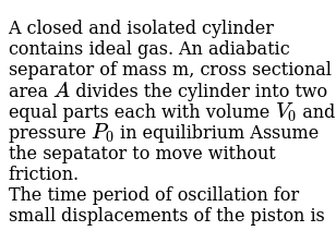 A closed and isolated cylinder contains ideal gas. An adiabatic separator of mass m, cross sectional area `A` divides the cylinder into two equal parts each with volume `V_(0)` and pressure `P_(0)` in equilibrium Assume the sepatator to move without friction. <br>The time period of oscillation for small displacements of the piston is