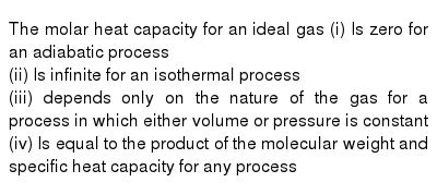 The molar heat capacity for an ideal gas (i) Is zero for an adiabatic process <br> (ii) Is infinite for an isothermal process <br> (iii) depends only on the nature of the gas for a process in which either volume or pressure is constant <br> (iv) Is equal to the product of the molecular weight and specific heat capacity for any process