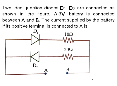 """Two ideal junction diodes `D_(1),D_(2)` are connected as shown in the figure. A `3V` battery is connected between `A` and `B`. The current supplied by the battery if its positive terminal is connected to `A` is <br> <img src=""""https://d10lpgp6xz60nq.cloudfront.net/physics_images/NAR_PHY_XII_V05_C04_E01_278_Q01.png"""" width=""""80%"""">."""