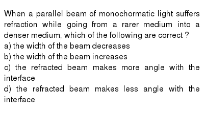 When a parallel beam of monochormatic light suffers refraction while going from a rarer medium into a denser medium, which of the following are correct ? <br> a) the width of the beam decreases <br> b) the width of the beam increases <br> c) the refracted beam makes more angle with the interface <br> d) the refracted beam makes less angle with the interface