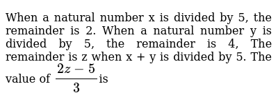 When a natural number x is divided by 5, the remainder is 2. When a natural number y is divided by 5, the remainder is 4, The remainder is z when x + y is divided by 5. The value of `(2z-5)/3`is