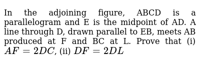 In the adjoining figure, ABCD is a parallelogram and E is the midpoint of AD. A line through D, drawn parallel to EB, meets AB produced at F and BC at L. Prove that  (i)  `AF=2DC`,   (ii) `DF=2DL`