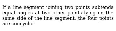 If a line segment joining two points subtends equal angles at two other points lying on the same side of the line segment; the four points are concyclic.