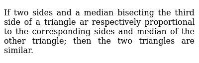 If two sides and a median bisecting the third side of a triangle ar respectively proportional to the corresponding sides and median of the other triangle; then the two triangles are similar.