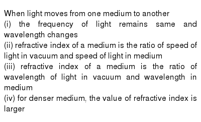 When light moves from one medium to another <br> (i) the frequency of light remains same and wavelength changes <br> (ii) refractive index of a medium is the ratio of speed of light in vacuum and speed of light in medium <br> (iii) refractive index of a medium is the ratio of wavelength of light in vacuum and wavelength in medium <br> (iv) for denser medium, the value of refractive index is larger