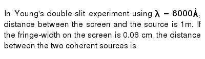In Young's double-slit experiment using `lambda=6000 Å`, distance between the screen and the source is 1m. If the fringe-width on the screen is 0.06 cm, the distance between the two coherent sources is