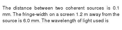 The distance between two coherent sources is 0.1 mm. The fringe-width on a screen 1.2 m away from the source is 6.0 mm. The wavelength of light used is