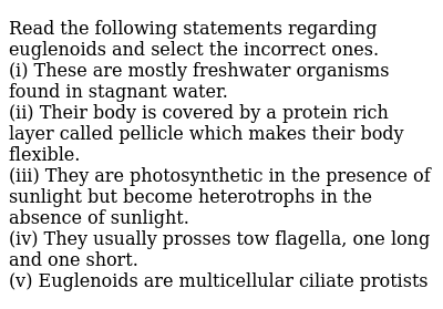 Read the following statements regarding euglenoids  and select the incorrect ones. <br> (i) These are mostly freshwater organisms found in stagnant water. <br> (ii) Their body is covered by a protein rich layer called pellicle which makes their body flexible.  <br> (iii) They are photosynthetic  in the presence of sunlight but become  heterotrophs in the absence of sunlight. <br> (iv) They usually prosses tow flagella, one long and one short. <br> (v) Euglenoids are multicellular ciliate protists