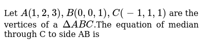 Let  `A(1, 2, 3), B(0, 0, 1), C(-1, 1, 1)` are the vertices of a `DeltaABC`.The equation of median through C to side AB is