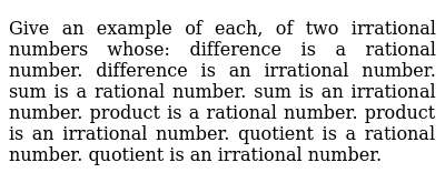 Give an example of each, of two irrational numbers   whose: difference is a rational number. difference is an irrational number. sum is a rational number. sum is an irrational number. product is a rational number. product is an irrational number. quotient is a rational number. quotient is an irrational number.