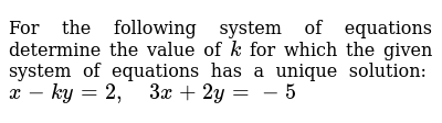 For the following   system of equations determine the value of `k` for which the given   system of equations has a unique solution: `x-k y=2,\ \ \ \ 3x+2y=-5`