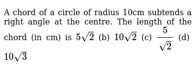 A chord of   a circle of radius 10cm subtends a right angle at the centre. The length of   the chord (in cm) is `5sqrt(2)` (b) `10sqrt(2)` (c) `5/(sqrt(2))` (d) `10sqrt(3)`