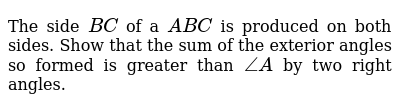 The side `B C` of a ` A B C` is produced on both   sides. Show that the sum of the exterior angles so formed is greater than `/_A` by two right angles.