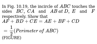In Fig.   10.19, the incircle of ` A B C` touches the   sides `B C ,\ C A` and `A B\ a t\ D ,\ E` and `F` respectively.   Show that `A F+B D+C E=A E+B F+C D=1/2(P e r i m e t e r\ of\  A B C)` (FIGURE)