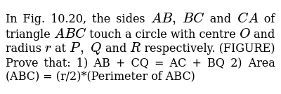 In Fig.   10.20, the sides `A B ,\ B C` and `C A` of triangle   `A B C` touch a   circle with centre `O` and radius `r` at `P ,\ Q` and `R` respectively. (FIGURE)   Prove that: 1) AB + CQ = AC + BQ  2) Area (ABC) = (r/2)*(Perimeter of ABC)