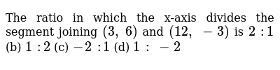 The ratio   in which the x-axis divides the segment joining `(3,\ 6)` and `(12 ,\ -3)` is `2\ :1` (b) `1\ :2` (c) `-2\ :1` (d) `1\ :\ -2`