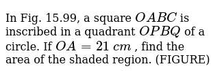 In Fig. 15.99, a square `O A B C` is   inscribed in a quadrant `O P B Q` of a   circle. If `O A=21\ c m` , find the area of the shaded region. (FIGURE)
