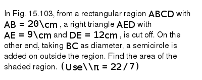 In Fig. 15.103, from a rectangular region `A B C D` with `A B=20\ c m` , a right triangle `A E D` with `A E=9\ c m` and `D E=12 c m` , is cut off. On the other end, taking `B C` as   diameter, a semicircle is added on outside the region. Find the area of the   shaded region.  `(U s e\ \ pi=22//7)`